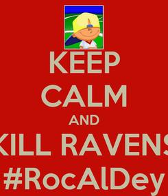 Poster: KEEP CALM AND KILL RAVENS #RocAlDey