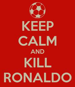 Poster: KEEP CALM AND KILL RONALDO