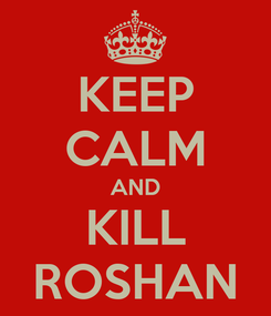 Poster: KEEP CALM AND KILL ROSHAN