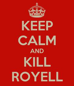 Poster: KEEP CALM AND KILL ROYELL