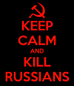 Poster: KEEP CALM AND KILL RUSSIANS