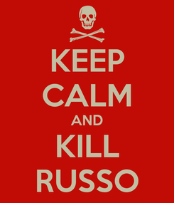 Poster: KEEP CALM AND KILL RUSSO