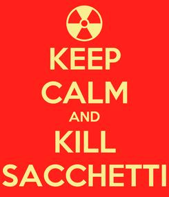 Poster: KEEP CALM AND KILL SACCHETTI
