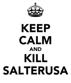 Poster: KEEP CALM AND KILL SALTERUSA