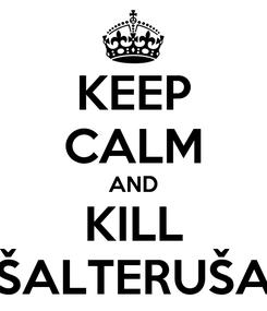 Poster: KEEP CALM AND KILL ŠALTERUŠA