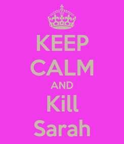 Poster: KEEP CALM AND Kill Sarah