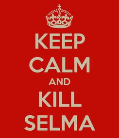 Poster: KEEP CALM AND KILL SELMA