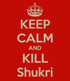 Poster: KEEP CALM AND KILL Shukri