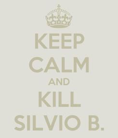 Poster: KEEP CALM AND KILL SILVIO B.