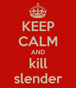 Poster: KEEP CALM AND kill slender