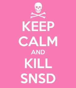 Poster: KEEP CALM AND KILL SNSD