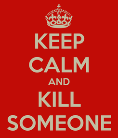 Poster: KEEP CALM AND KILL SOMEONE