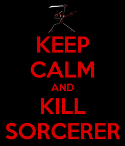 Poster: KEEP CALM AND KILL SORCERER