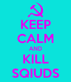 Poster: KEEP CALM AND KILL SQIUDS