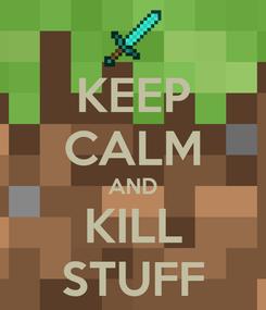Poster: KEEP CALM AND KILL STUFF