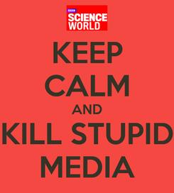 Poster: KEEP CALM AND KILL STUPID MEDIA