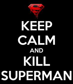 Poster: KEEP CALM AND KILL SUPERMAN
