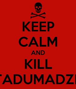 Poster: KEEP CALM AND KILL TADUMADZE