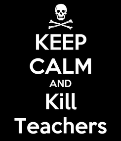 Poster: KEEP CALM AND Kill Teachers