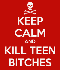 Poster: KEEP CALM AND KILL TEEN   BITCHES
