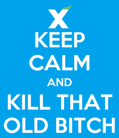 Poster: KEEP CALM AND KILL THAT OLD BITCH