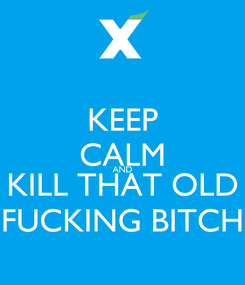 Poster: KEEP CALM AND KILL THAT OLD FUCKING BITCH