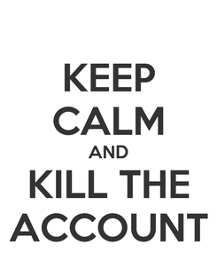 Poster: KEEP CALM AND KILL THE ACCOUNT