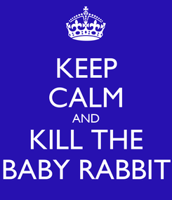 Poster: KEEP CALM AND KILL THE BABY RABBIT
