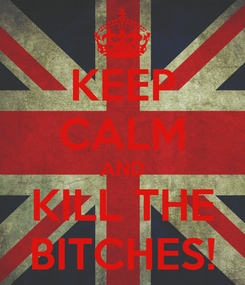 Poster: KEEP CALM AND KILL THE BITCHES!