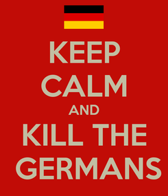 Poster: KEEP CALM AND KILL THE  GERMANS
