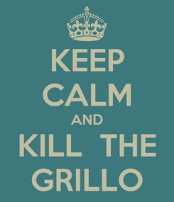 Poster: KEEP CALM AND  KILL  THE  GRILLO