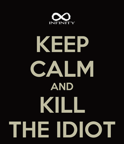 Poster: KEEP CALM AND KILL THE IDIOT