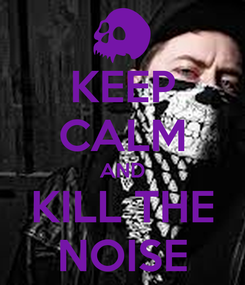 Poster: KEEP CALM AND KILL THE NOISE