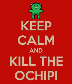 Poster: KEEP CALM AND KILL THE OCHIPI