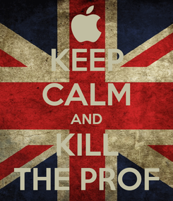 Poster: KEEP CALM AND KILL THE PROF