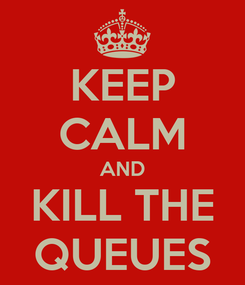 Poster: KEEP CALM AND KILL THE QUEUES
