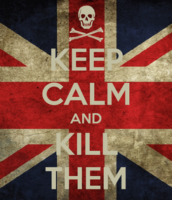 Poster: KEEP CALM AND KILL THEM