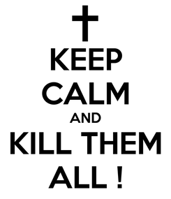 Poster: KEEP CALM AND KILL THEM ALL !