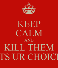 Poster: KEEP CALM AND KILL THEM ITS UR CHOICE