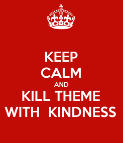 Poster: KEEP CALM AND KILL THEME WITH  KINDNESS