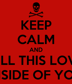 Poster: KEEP CALM AND KILL THIS LOVE INSIDE OF YOU