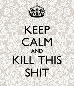 Poster: KEEP CALM AND KILL THIS SHIT