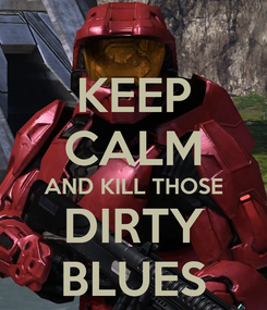Poster: KEEP CALM AND KILL THOSE DIRTY BLUES