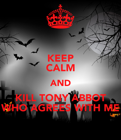 Poster: KEEP CALM AND KILL TONY ABBOT WHO AGREES WITH ME
