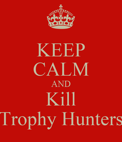 Poster: KEEP CALM AND Kill Trophy Hunters