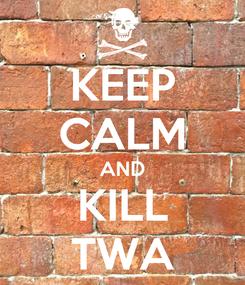 Poster: KEEP CALM AND KILL TWA