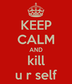 Poster: KEEP CALM AND kill u r self