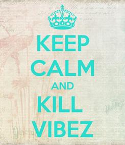 Poster: KEEP CALM AND KILL  VIBEZ