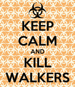 Poster: KEEP CALM AND KILL WALKERS