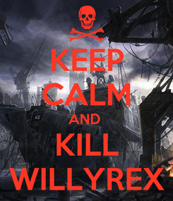 Poster: KEEP CALM AND  KILL WILLYREX